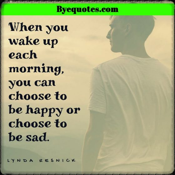 "Quote from Byequotes.com - ""When you wake up each morning, you can choose to be happy or choose to be sad."" - Lynda Resnick"