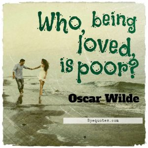 """Quote from Byequotes.com - """"Who, being loved, is poor?"""" - Oscar Wilde"""