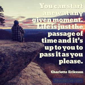 """Quote from Byequotes.com - """"You can start anew at any given moment. Life is just the passage of time and it's up to you to pass it as you please"""". - Charlotte Eriksson"""