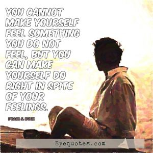 "Quote from Byequotes.com - ""You cannot make yourself feel something you do not feel, but you can make yourself do right in spite of your feelings"". - Pearl S. Buck"