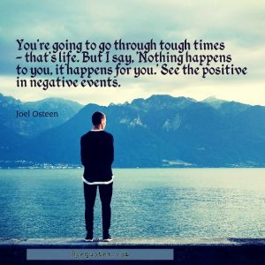 "Quote from Byequotes.com - ""You're going to go through tough times - that's life. But I say, 'Nothing happens to you, it happens for you.' See the positive in negative events"". - Joel Osteen"