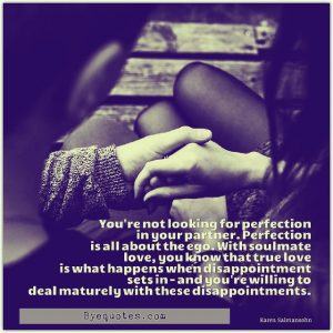 """Quote from Byequotes.com - """"You're not looking for perfection in your partner. Perfection is all about the ego. With soulmate love, you know that true love is what happens when disappointment sets in - and you're willing to deal maturely with these disappointments"""". - Karen Salmansohn"""