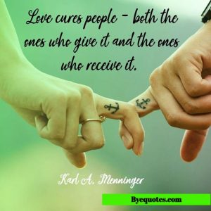 Quote from Byequotes.com - Love cures people - both the ones who give it and the ones who receive it.
